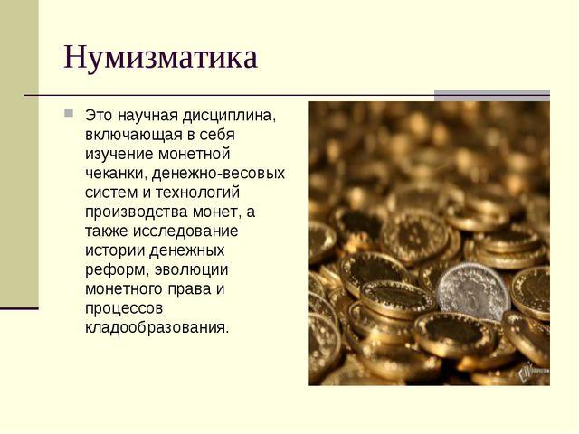 Нумизматика Это научная дисциплина, включающая в себя изучение монетной чекан...