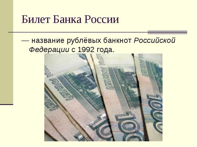 Билет Банка России — название рублёвых банкнот Российской Федерации с 1992 го...