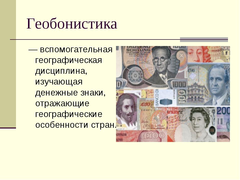 Геобонистика — вспомогательная географическая дисциплина, изучающая денежные...