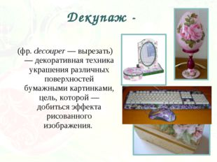 (фр. decouper — вырезать) — декоративная техника украшения различных поверхно