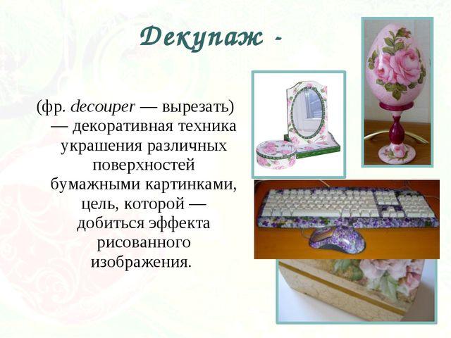 (фр. decouper — вырезать) — декоративная техника украшения различных поверхно...