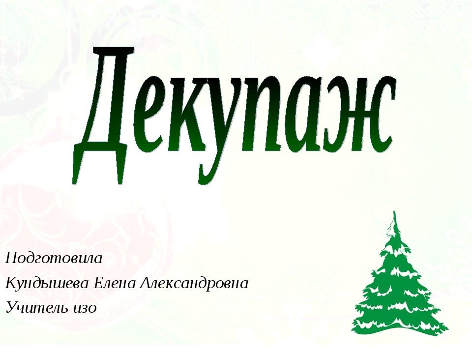 Подготовила Кундышева Елена Александровна Учитель изо