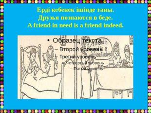 Ерді кебенек ішінде таны. Друзья познаются в беде. A friend in need is a frie