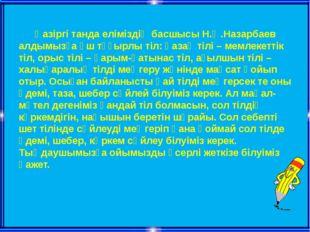 Қазіргі танда еліміздің басшысы Н.Ә.Назарбаев алдымызға үш тұғырлы тіл: қаза