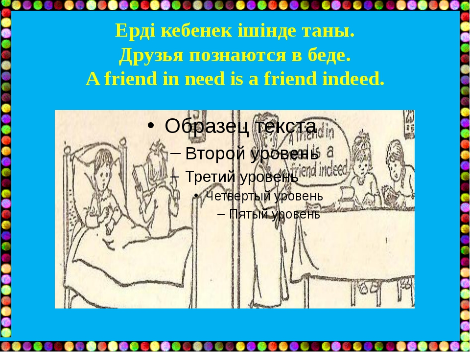 Ерді кебенек ішінде таны. Друзья познаются в беде. A friend in need is a frie...