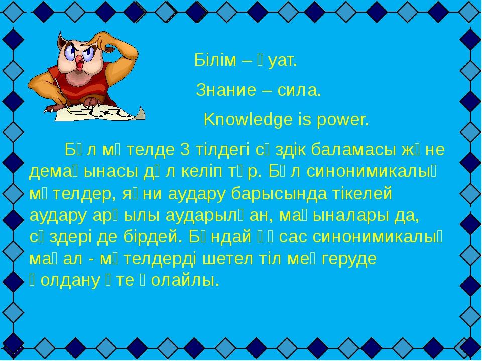Білім – қуат. Знание – сила. Knowledge is power. Бұл мәтелде 3 тілдегі сөзді...