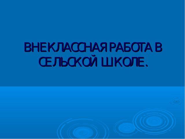 ВНЕКЛАССНАЯ РАБОТА В СЕЛЬСКОЙ ШКОЛЕ.