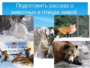 Подготовить рассказ о животных и птицах зимой.
