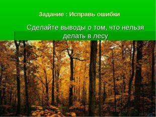 Задание : Исправь ошибки Сделайте выводы о том, что нельзя делать в лесу
