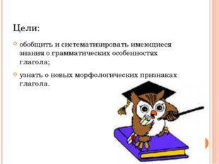 Цели: обобщить и систематизировать имеющиеся знания о грамматических особенно