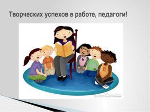 Творческих успехов в работе, педагоги!