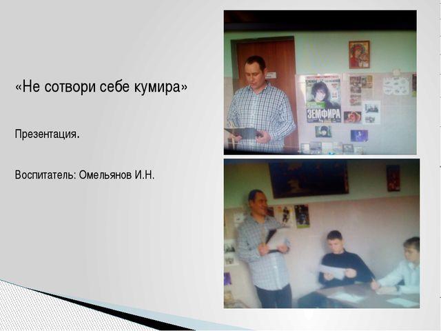 «Не сотвори себе кумира» Презентация. Воспитатель: Омельянов И.Н.