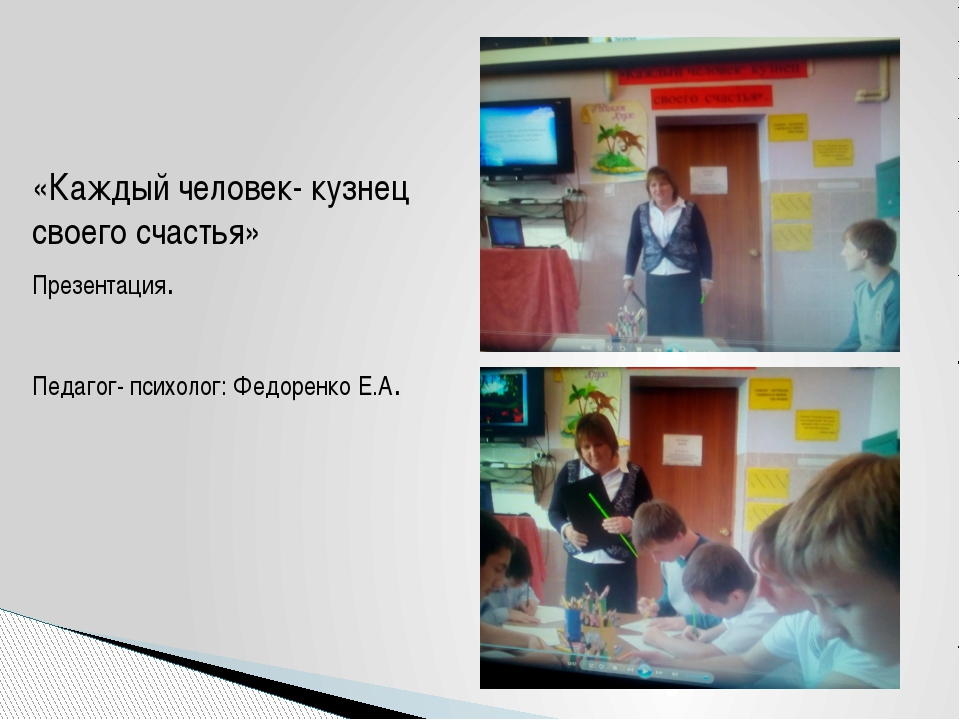 «Каждый человек- кузнец своего счастья» Презентация. Педагог- психолог: Федор...