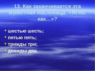 13. Как заканчивается эта известная пословица: «Ясно, как…»? шестью шесть; пя
