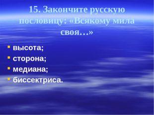 15. Закончите русскую пословицу: «Всякому мила своя…» высота; сторона; медиан