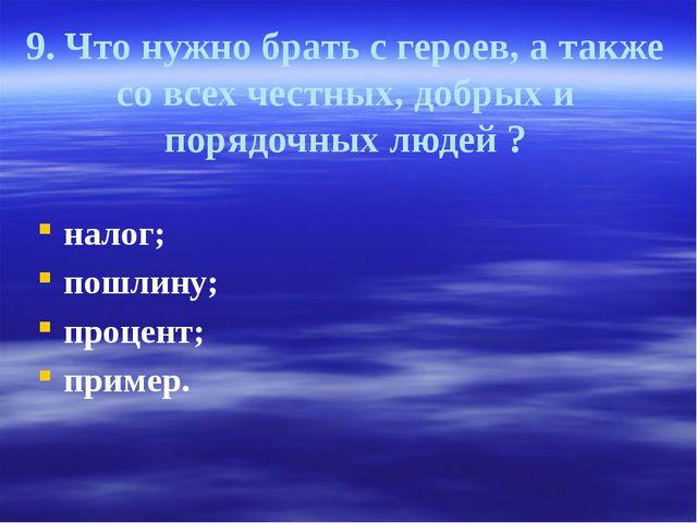 9. Что нужно брать с героев, а также со всех честных, добрых и порядочных люд...