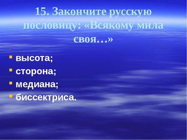 15. Закончите русскую пословицу: «Всякому мила своя…» высота; сторона; медиан...