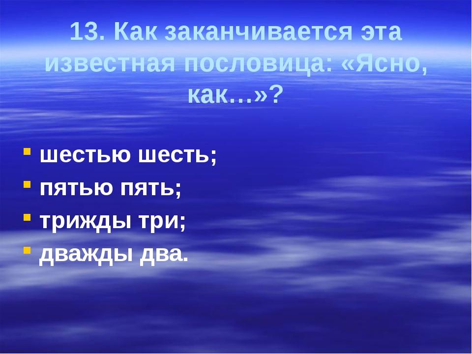 13. Как заканчивается эта известная пословица: «Ясно, как…»? шестью шесть; пя...