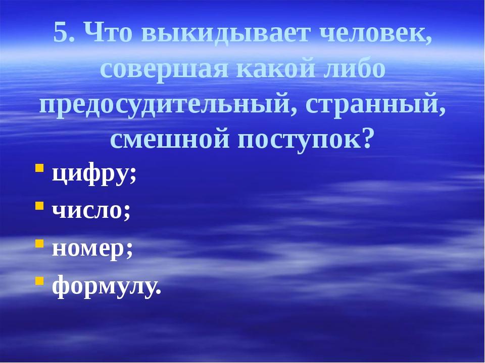 5. Что выкидывает человек, совершая какой либо предосудительный, странный, см...