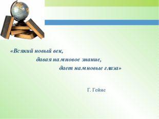 «Всякий новый век, давая нам новое знание, дает нам новые глаза» Г. Гейне