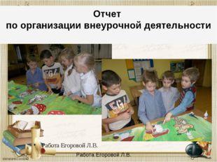 Отчет по организации Работа Егоровой Л.В. Отчет по организации внеурочной дея