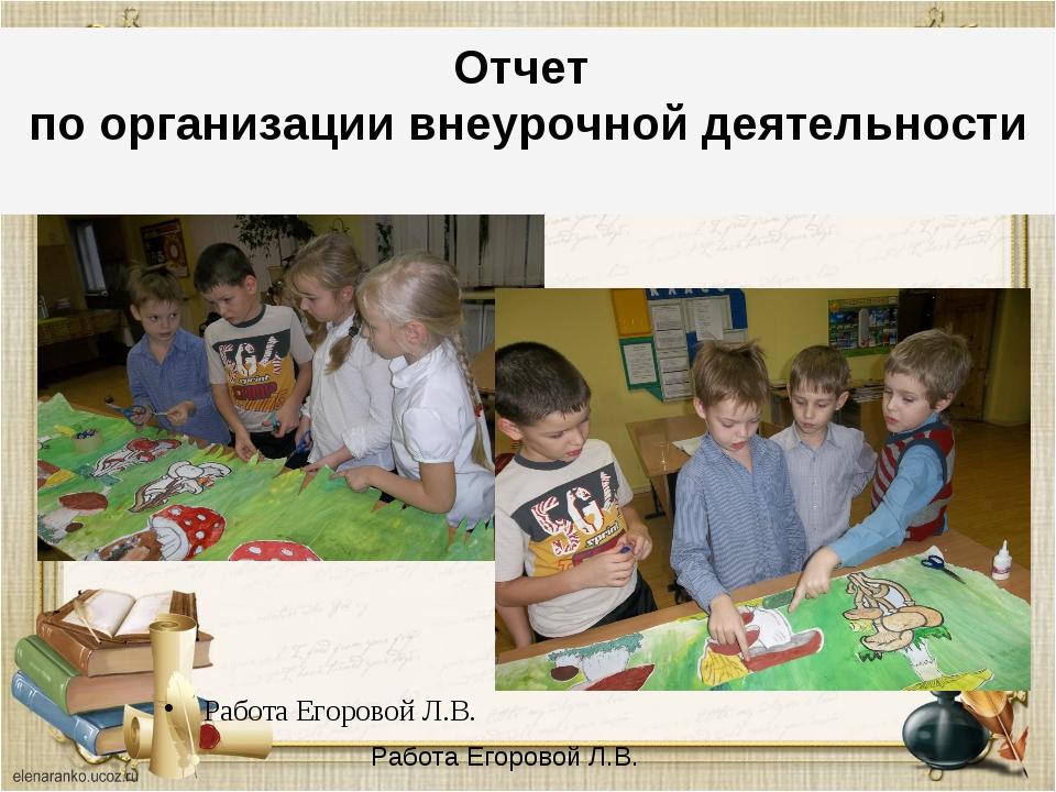 Отчет по организации Работа Егоровой Л.В. Отчет по организации внеурочной дея...