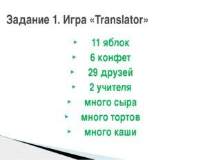 Задание 1. Игра «Translator» 11 яблок 6 конфет 29 друзей 2 учителя много сыра