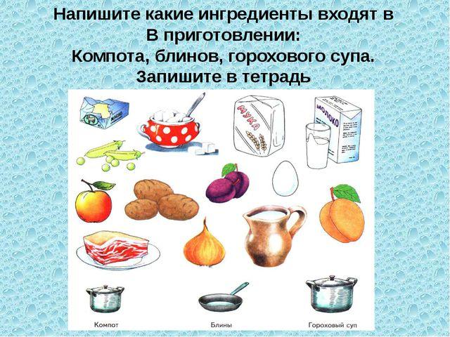 Напишите какие ингредиенты входят в В приготовлении: Компота, блинов, горохов...