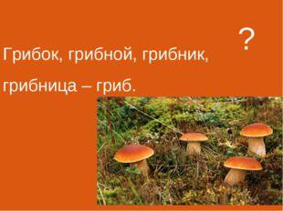 Грибок, грибной, грибник, грибница – гриб. ?