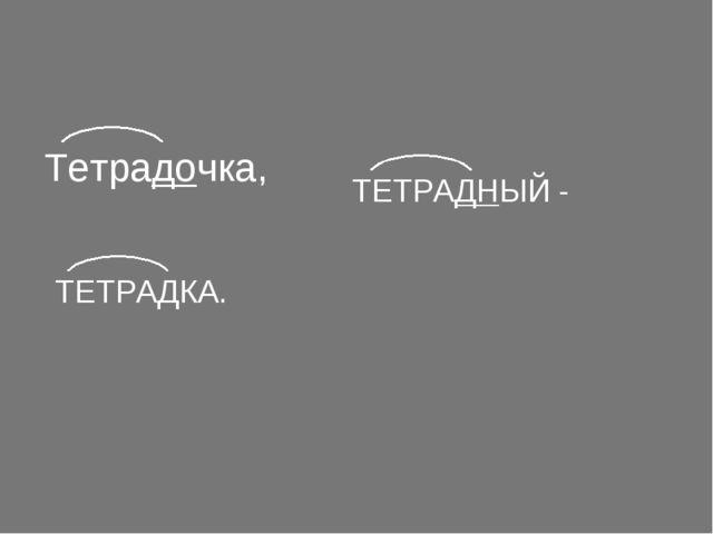 Тетрадочка, ТЕТРАДНЫЙ - ТЕТРАДКА.