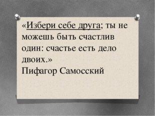 «Избери себе друга; ты не можешь быть счастлив один: счастье есть дело двоих.