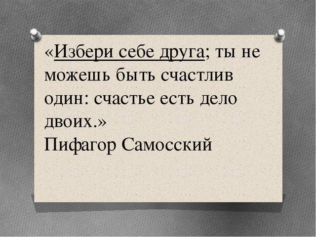 «Избери себе друга; ты не можешь быть счастлив один: счастье есть дело двоих....