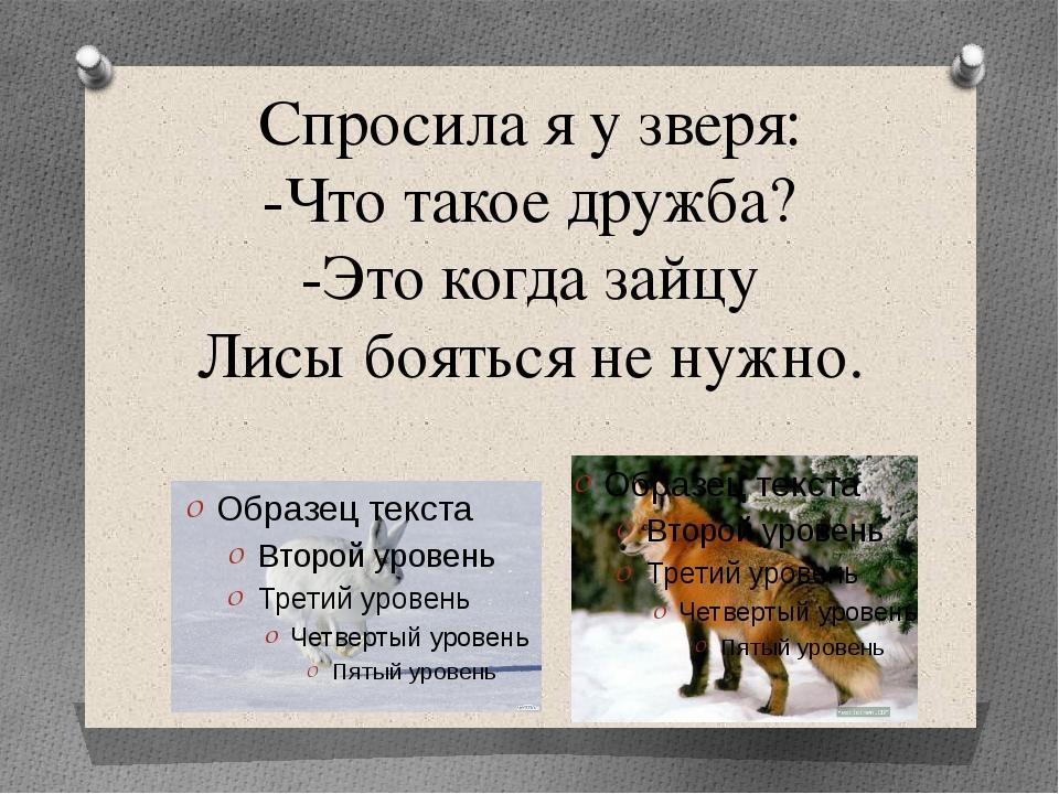 Спросила я у зверя: -Что такое дружба? -Это когда зайцу Лисы бояться не нужно.