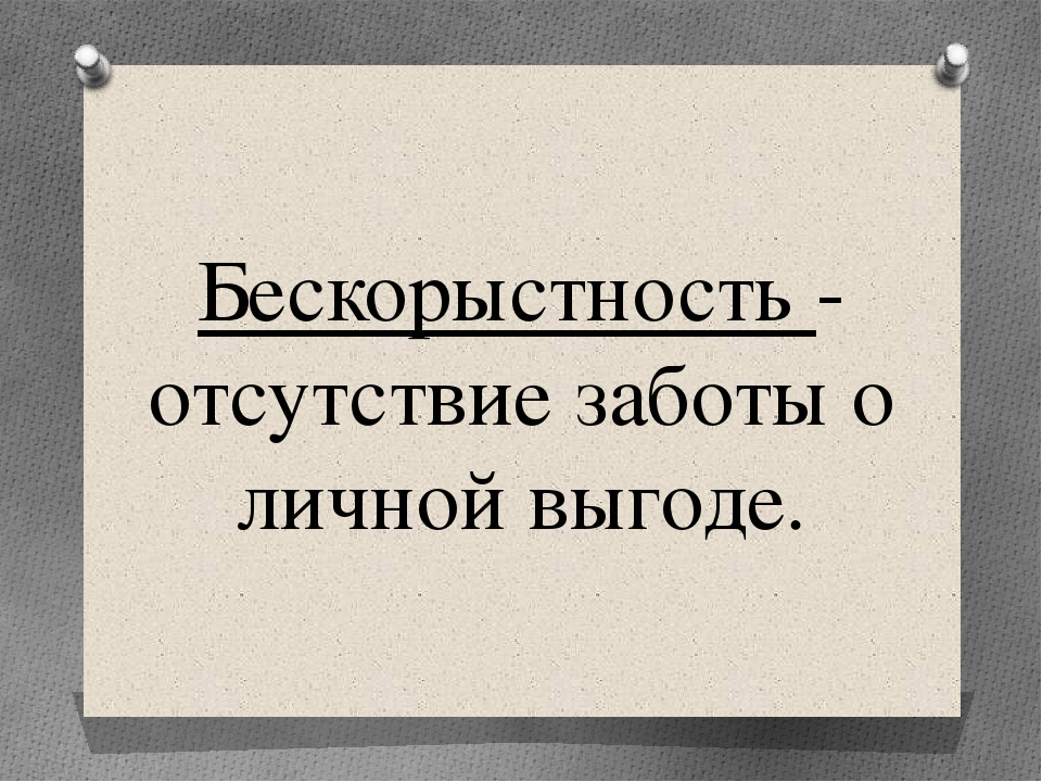 Бескорыстность - отсутствие заботы о личной выгоде.