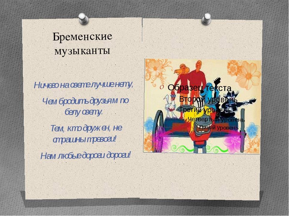 Бременские музыканты Ничего на свете лучше нету, Чем бродить друзьям по белу...