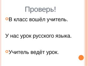Проверь! В класс вошёл учитель. У нас урок русского языка. Учитель ведёт урок.