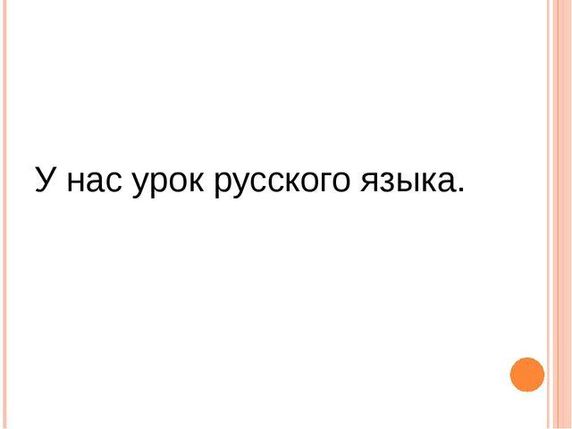 У нас урок русского языка.