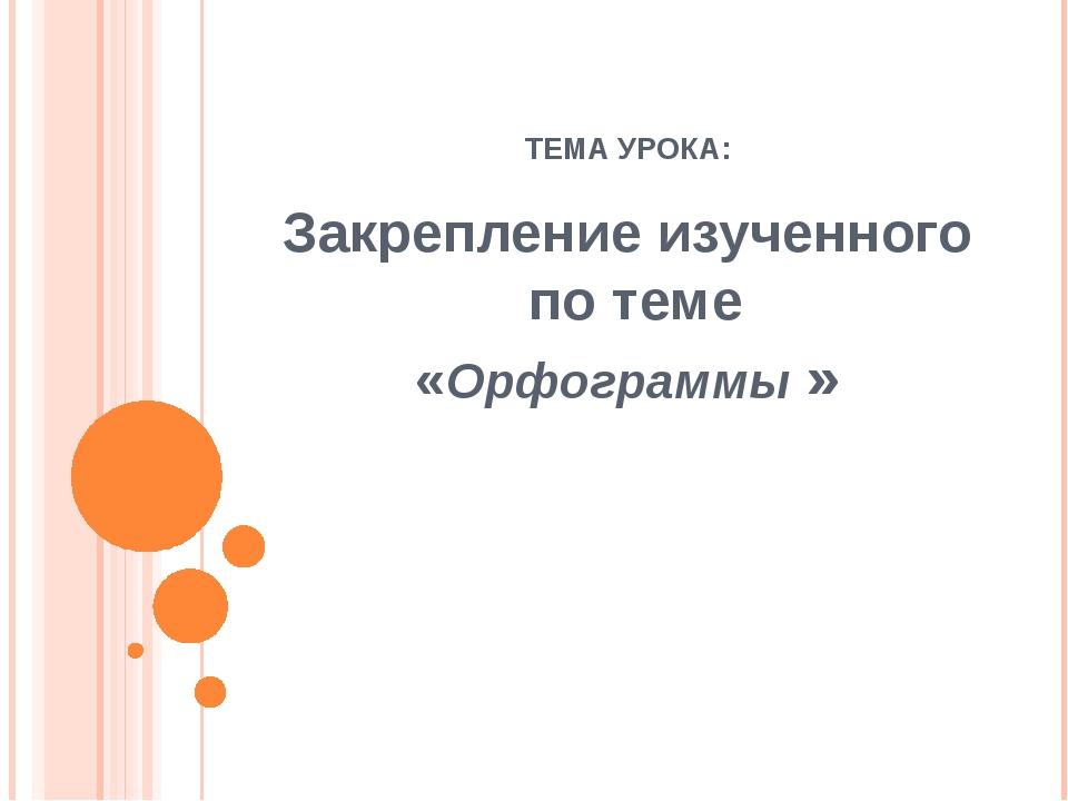 ТЕМА УРОКА: Закрепление изученного по теме «Орфограммы »