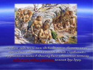Древние люди жили там, где всегда тепло. Поэтому им не нужно было заботиться