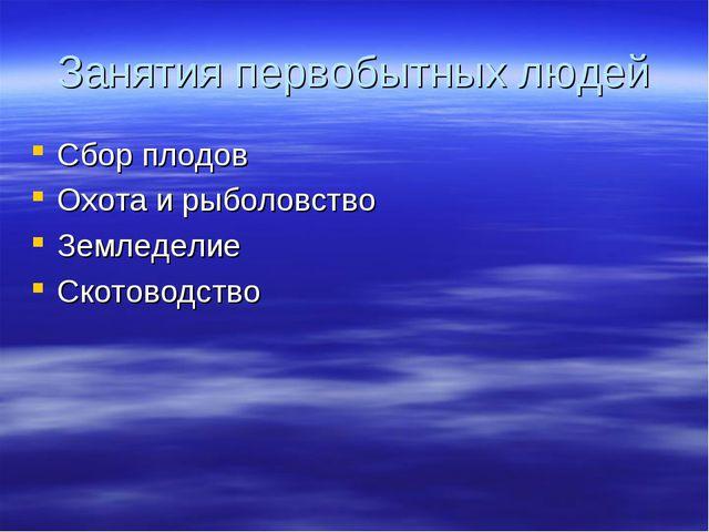 Занятия первобытных людей Сбор плодов Охота и рыболовство Земледелие Скотовод...