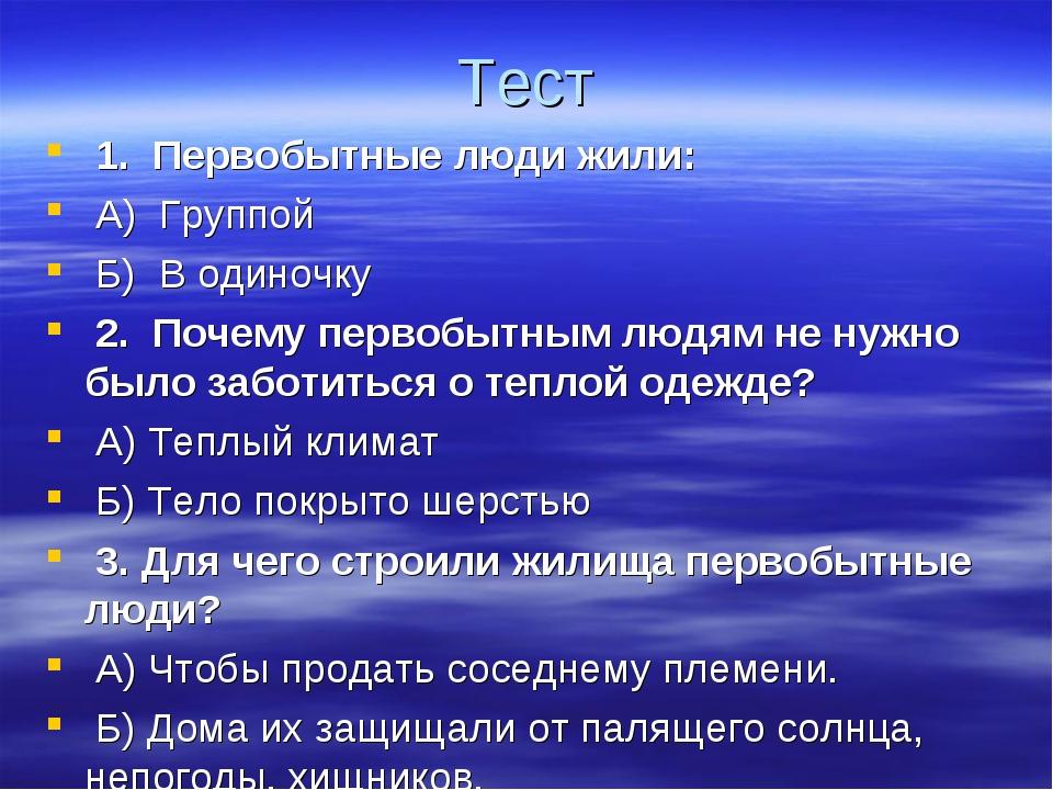 Тест 1. Первобытные люди жили: А) Группой Б) В одиночку 2. Почему перво...