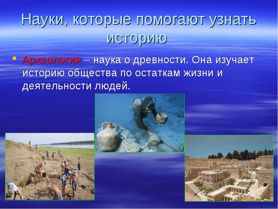 Науки, которые помогают узнать историю Археология – наука о древности. Она из...