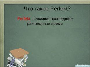 Что такое Perfekt? Perfekt - cложное прошедшее разговорное время Prezentacii