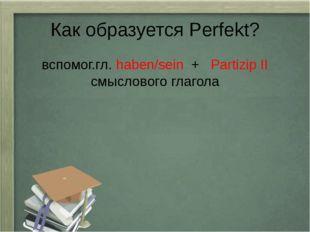 Как образуется Perfekt? вспомог.гл. haben/sein + Partizip II смыслового глагола