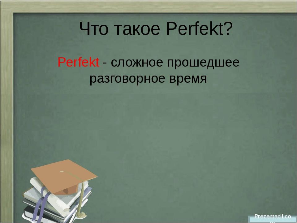 Что такое Perfekt? Perfekt - cложное прошедшее разговорное время Prezentacii...