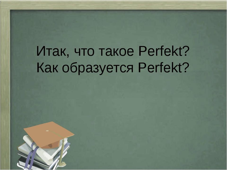 Итак, что такое Perfekt? Как образуется Perfekt?