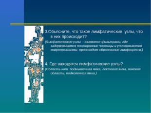 3.Обьясните, что такое лимфатические узлы, что в них происходит? (Лимфатическ