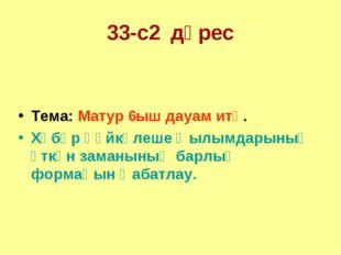 33-с2 дәрес Тема: Матур 6ыш дауам итә. Хәбәр һөйкәлеше ҡылымдарының үткән зам