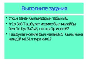Выполните задания (тк1н заман 6ылымдарын табы7ы8. !г1р 3е8 Ташбулат исемле бы