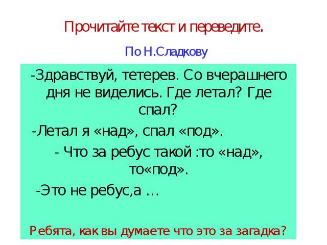 Прочитайте текст и переведите. По Н.Сладкову -Здравствуй, тетерев. Со вчерашн...